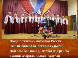 Люди пожилые, матушка Россия Вас не баловала легкою судьбой. Дай вам Бог поко