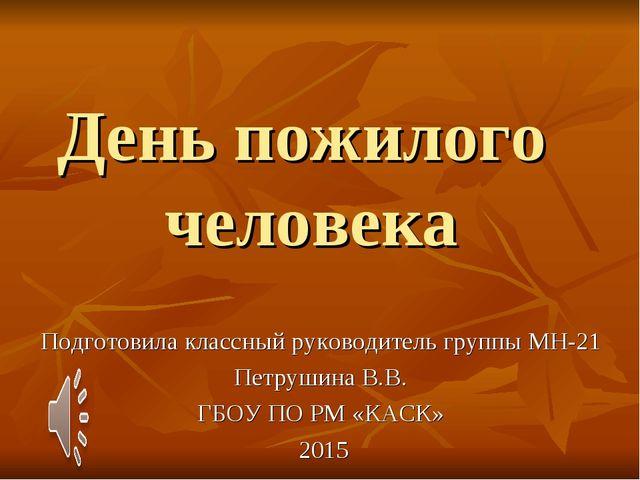 День пожилого человека Подготовила классный руководитель группы МН-21 Петруши...