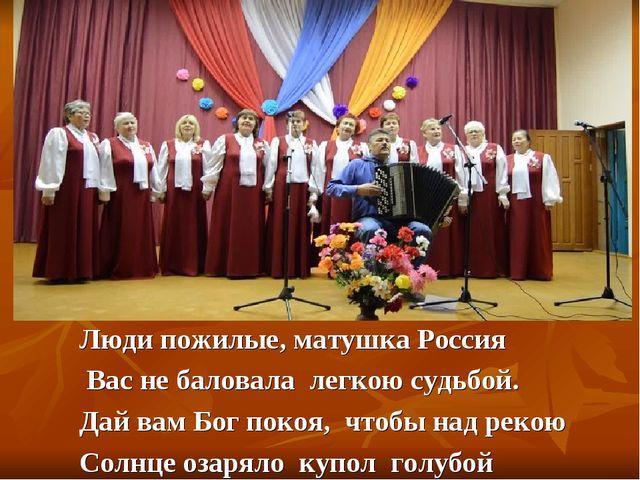 Люди пожилые, матушка Россия Вас не баловала легкою судьбой. Дай вам Бог поко...