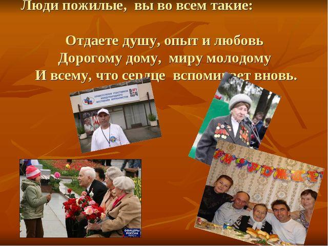 Люди пожилые, вы во всем такие: Отдаете душу, опыт и любовь Дорогому дому, ми...