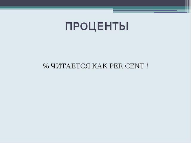 ПРОЦЕНТЫ % ЧИТАЕТСЯ КАК PER CENT !