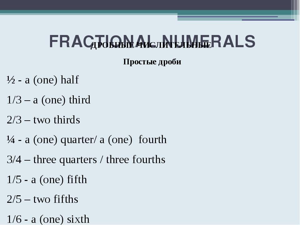 FRACTIONAL NUMERALS ДРОБНЫЕ ЧИСЛИТЕЛЬНЫЕ Простые дроби ½ - a (one) half 1/3...