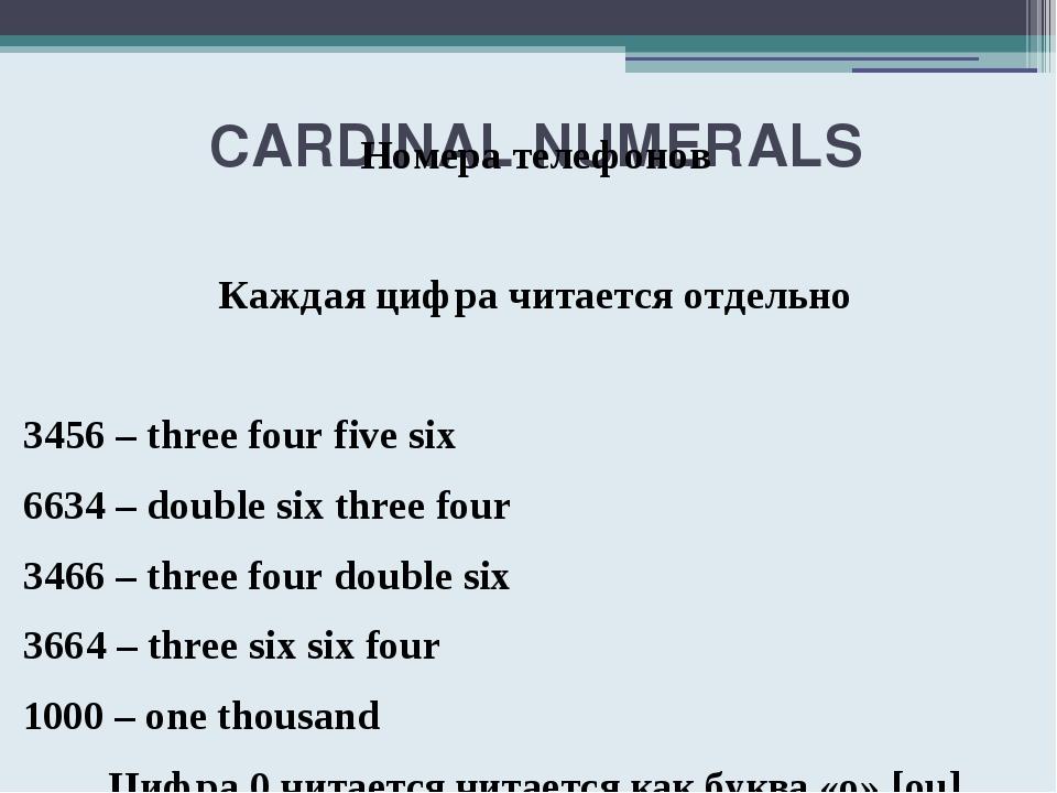 CARDINAL NUMERALS Номера телефонов Каждая цифра читается отдельно 3456 – thr...