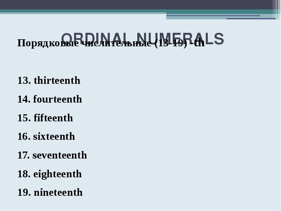 ORDINAL NUMERALS Порядковые числительные (13-19) -th 13. thirteenth 14. four...