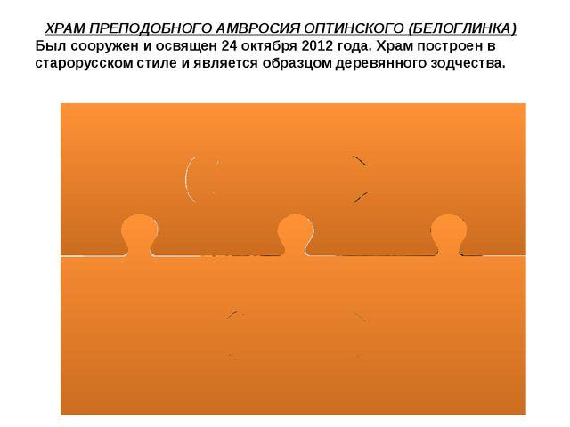 ХРАМ ПРЕПОДОБНОГО АМВРОСИЯ ОПТИНСКОГО (БЕЛОГЛИНКА) Был сооружен и освящен 24...