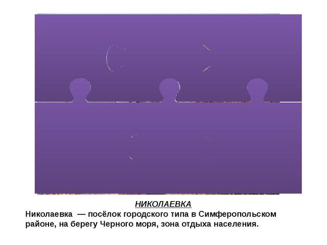 НИКОЛАЕВКА Николаевка— посёлок городского типа в Симферопольском районе, н...
