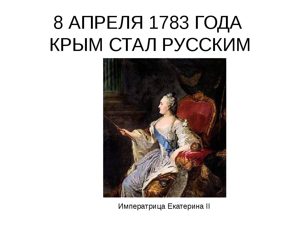 8 АПРЕЛЯ 1783 ГОДА КРЫМ СТАЛ РУССКИМ Императрица Екатерина II
