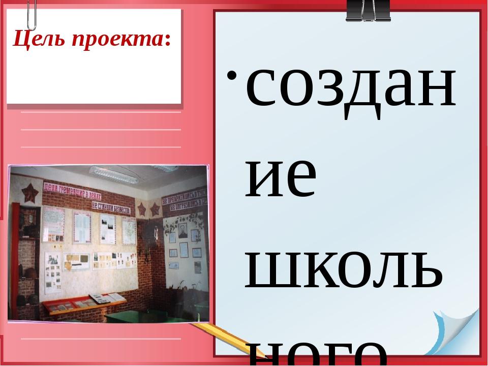 Цель проекта:   создание школьного музея на основе уголка боевой славы путем...