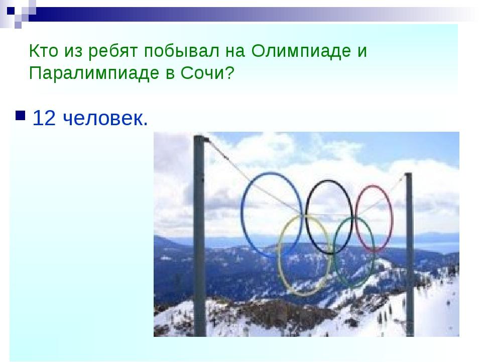Кто из ребят побывал на Олимпиаде и Паралимпиаде в Сочи? 12 человек.