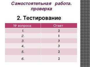 Самостоятельная работа. проверка 2. Тестирование № вопроса Ответ 1. 2 2. 1 3.