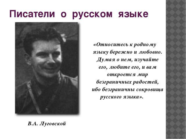 Писатели о русском языке «Относитесь к родному языку бережно и любовно. Думая...