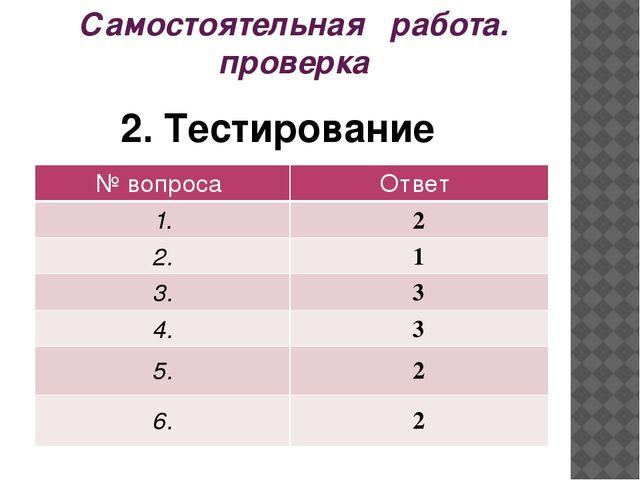 Самостоятельная работа. проверка 2. Тестирование № вопроса Ответ 1. 2 2. 1 3....