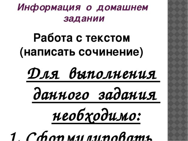 Информация о домашнем задании Работа с текстом (написать сочинение) Для выпол...