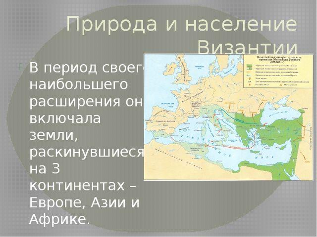 Природа и население Византии В период своего наибольшего расширения она включ...
