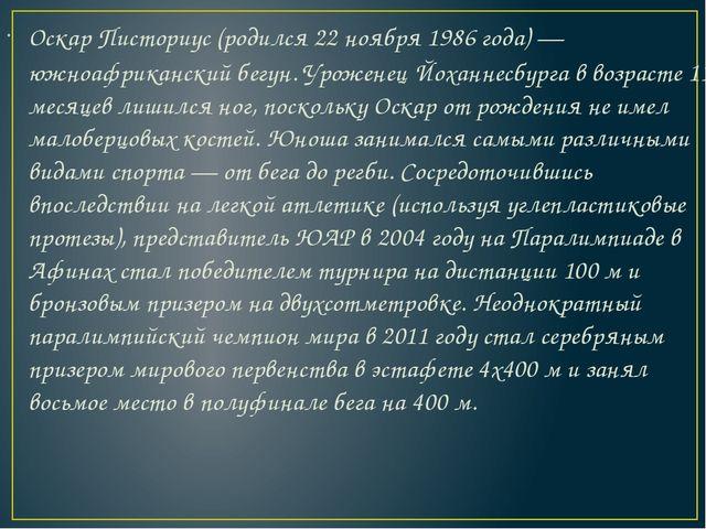Оскар Писториус(родился 22 ноября 1986 года) — южноафриканский бегун. Урожен...