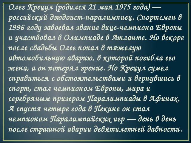 Олег Крецул (родился 21 мая 1975 года) — российский дзюдоист-паралимпиец. Спо...