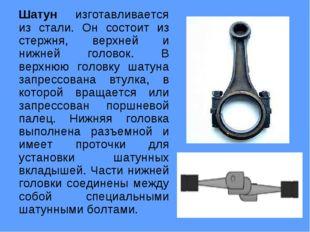 Шатун изготавливается из стали. Он состоит из стержня, верхней и нижней голов