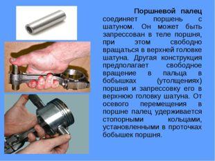 Поршневой палец соединяет поршень с шатуном. Он может быть запрессован в тел