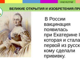 В России вакцинация появилась приЕкатерине II, которая и стала первой из ру