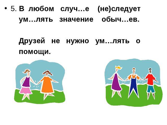 5. В любом случ…е (не)следует ум…лять значение обыч…ев. Друзей не нужно ум…ля...