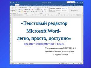 Microsoft Word- легко, просто, доступно» «Текстовый редактор предмет: Информа