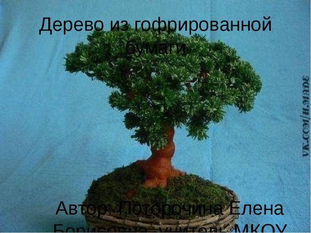 Дерево из гофрированной бумаги Автор: Поторочина Елена Борисовна, учитель МКО...