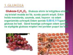 Glukoza-C6H12O6. Glukoza shirin ta'mli(glikos-shirin) oq kristall modda bo'li