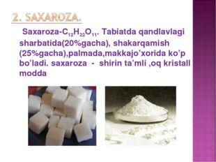 Saxaroza-С12Н22О11. Tabiatda qandlavlagi sharbatida(20%gacha), shakarqamish