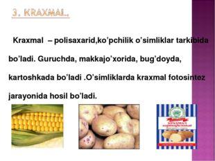 Kraxmal – polisaxarid,ko'pchilik o'simliklar tarkibida bo'ladi. Guruchda, ma