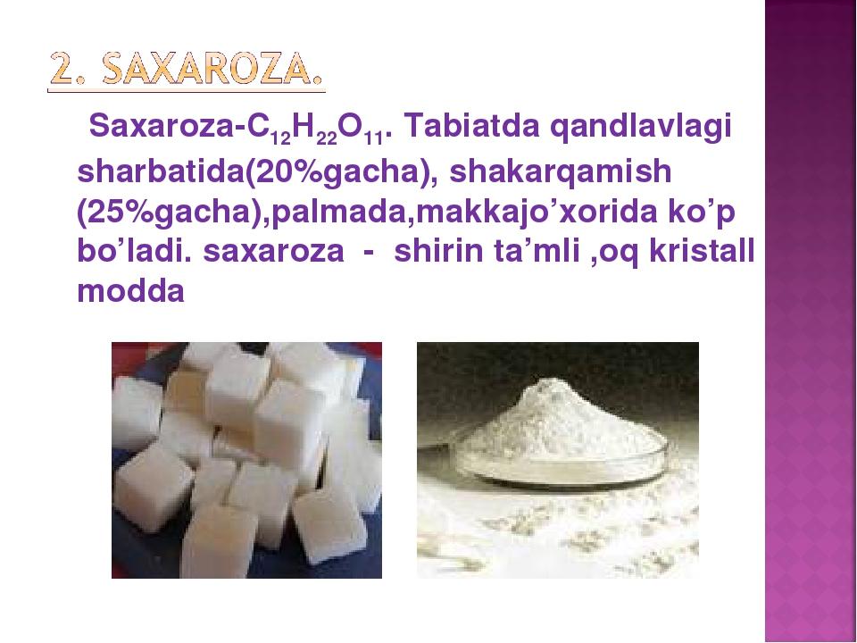 Saxaroza-С12Н22О11. Tabiatda qandlavlagi sharbatida(20%gacha), shakarqamish...