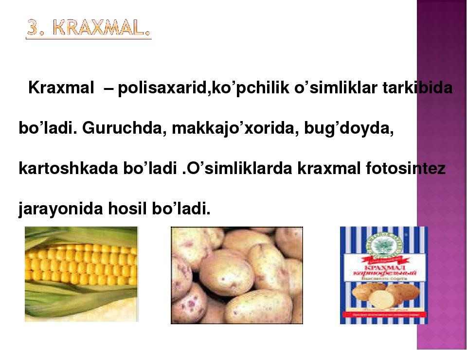 Kraxmal – polisaxarid,ko'pchilik o'simliklar tarkibida bo'ladi. Guruchda, ma...
