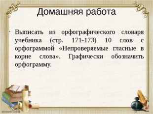 Домашняя работа Выписать из орфографического словаря учебника (стр. 171-173)
