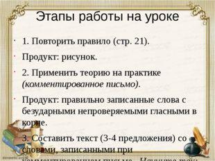 Этапы работы на уроке 1. Повторить правило (стр. 21). Продукт: рисунок. 2. Пр