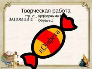 Творческая работа стр. 21, орфограмма № 2 Образец! ЗАПОМНИ!!! кОнфета
