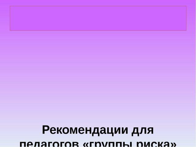 Рекомендации для педагогов «группы риска» Вести внутренний диалог собой, сос...