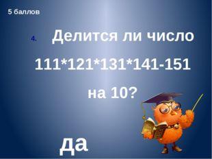 5. Какой цифрой оканчивается произведение всех нечетных двузначных чисел? 5 6