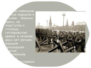 Осенью немецкие войска подошли к Москве. Именно здесь, на подступах к столице