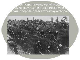 В эти дни вся страна жила одной мыслью- отстоять Москву. Сотни тысяч москвиче