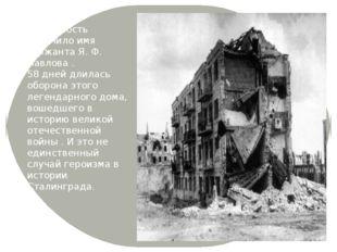 Всемирную известность получило имя сержанта Я. Ф. Павлова . 58 дней длилась