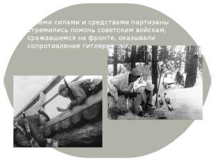 Всеми силами и средствами партизаны стремились помочь советским войскам, сра