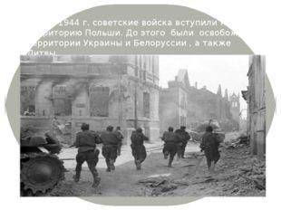 Летом 1944 г. советские войска вступили на территорию Польши. До этого были о