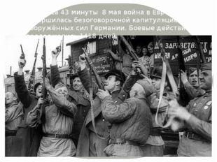 В 22 часа 43 минуты 8 мая война в Европе завершилась безоговорочной капитуляц