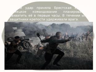 Первой удар приняла Брестская крепость. Немецкое командование планировало зах