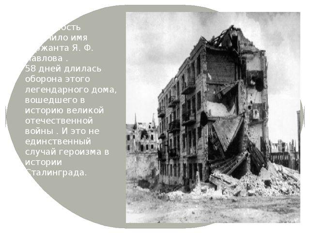 Всемирную известность получило имя сержанта Я. Ф. Павлова . 58 дней длилась...