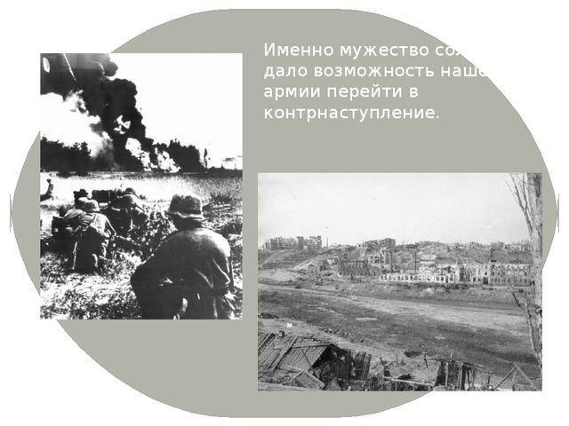 Именно мужество солдат дало возможность нашей армии перейти в контрнаступление.