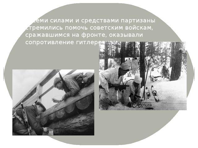 Всеми силами и средствами партизаны стремились помочь советским войскам, сра...