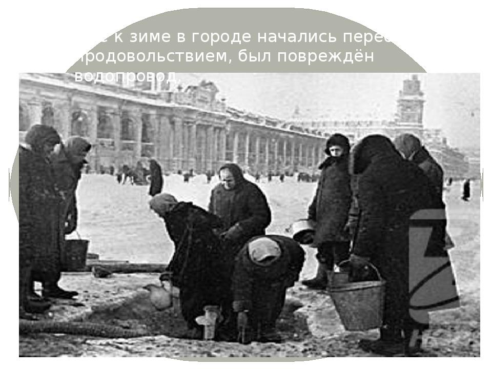 Уже к зиме в городе начались перебои с продовольствием, был повреждён водопро...