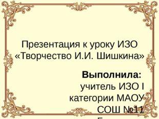 Презентация к уроку ИЗО «Творчество И.И. Шишкина» Выполнила: учитель ИЗО I ка