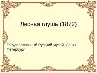 Лесная глушь (1872) Государственный Русский музей, Санкт - Петербург