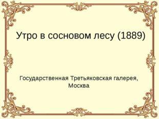 Утро в сосновом лесу (1889) Государственная Третьяковская галерея, Москва